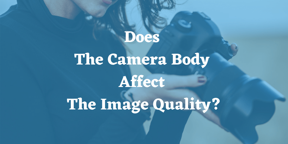 Does The Camera Body Affect The Image Quality?